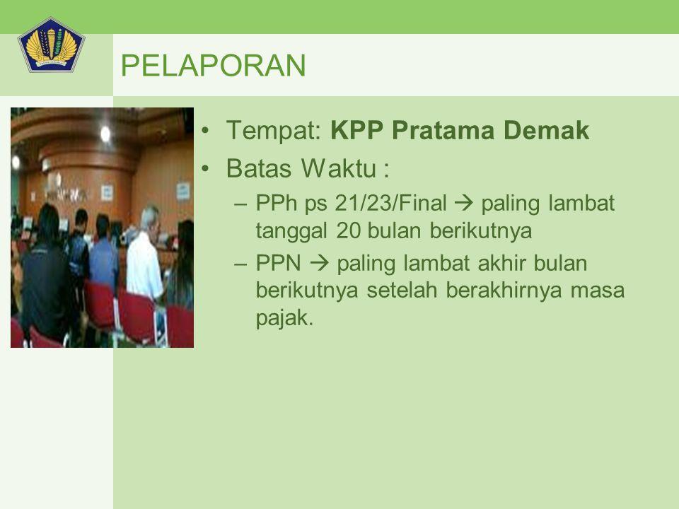 PELAPORAN Tempat: KPP Pratama Demak Batas Waktu : –PPh ps 21/23/Final  paling lambat tanggal 20 bulan berikutnya –PPN  paling lambat akhir bulan berikutnya setelah berakhirnya masa pajak.
