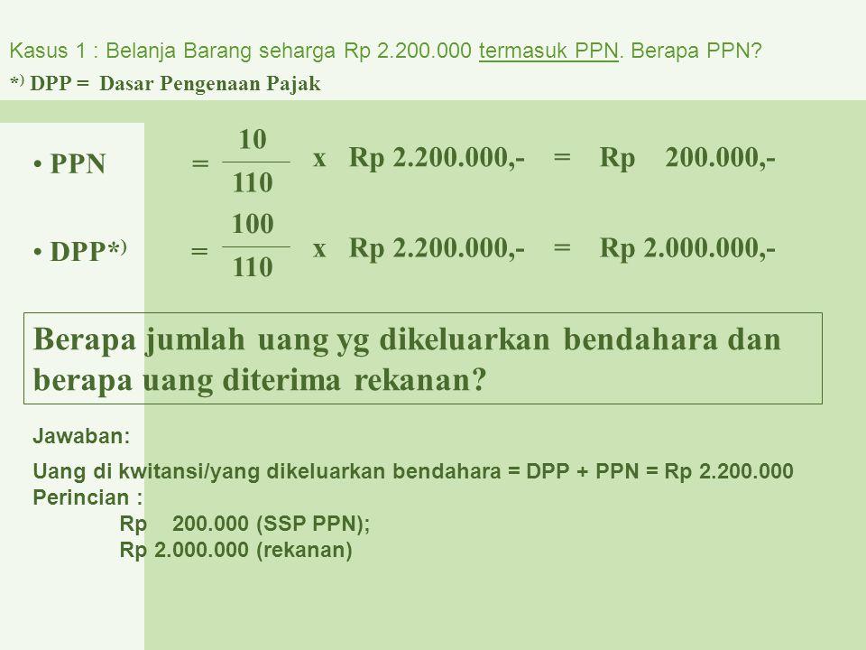 Kasus 1 : Belanja Barang seharga Rp 2.200.000 termasuk PPN. Berapa PPN? PPN = 10 110 x Rp 2.200.000,- = Rp 200.000,- DPP* ) = x Rp 2.200.000,- = Rp 2.