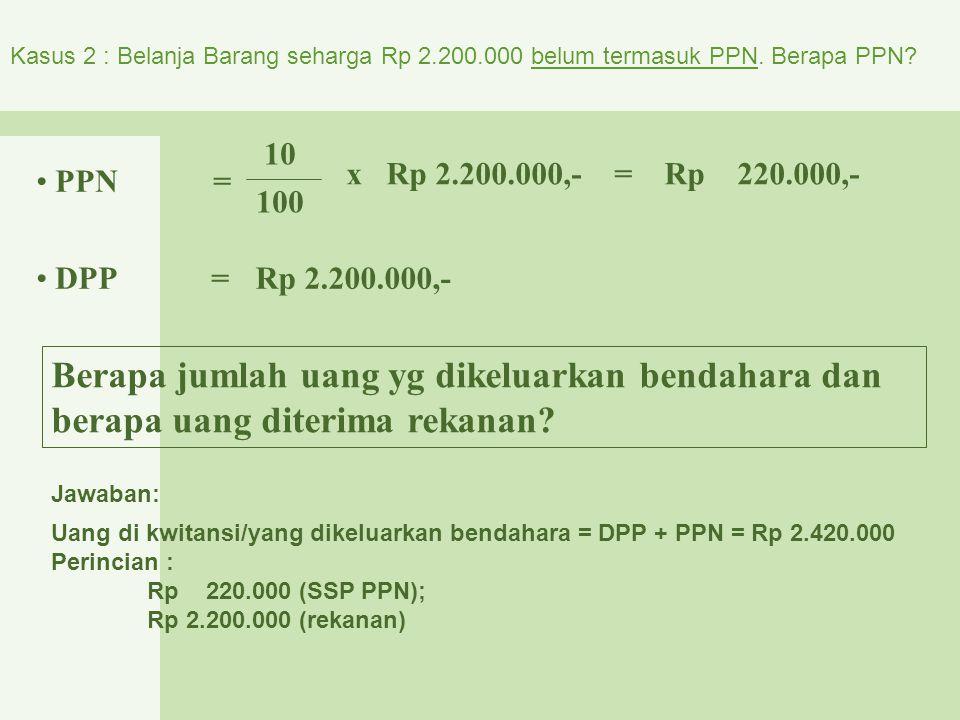 Kasus 2 : Belanja Barang seharga Rp 2.200.000 belum termasuk PPN. Berapa PPN? PPN = 10 100 x Rp 2.200.000,- = Rp 220.000,- DPP =Rp 2.200.000,- Berapa
