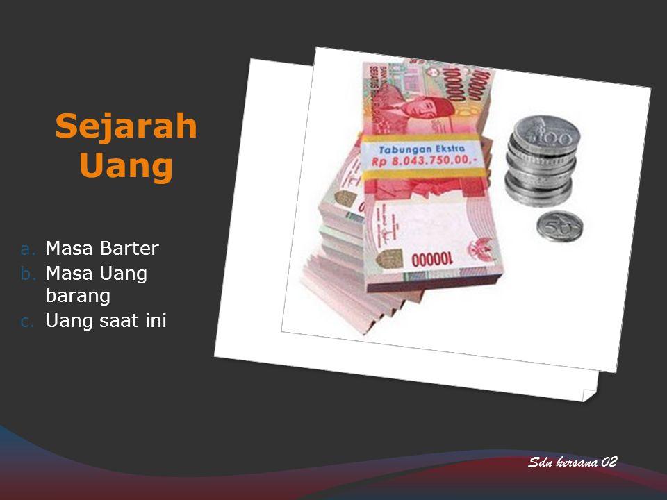 Sejarah Uang a. Masa Barter b. Masa Uang barang c. Uang saat ini Sdn kersana 02