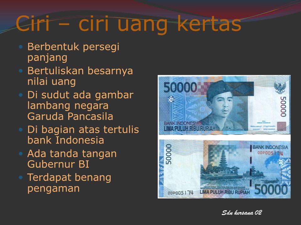 Ciri – ciri uang kertas Berbentuk persegi panjang Bertuliskan besarnya nilai uang Di sudut ada gambar lambang negara Garuda Pancasila Di bagian atas t