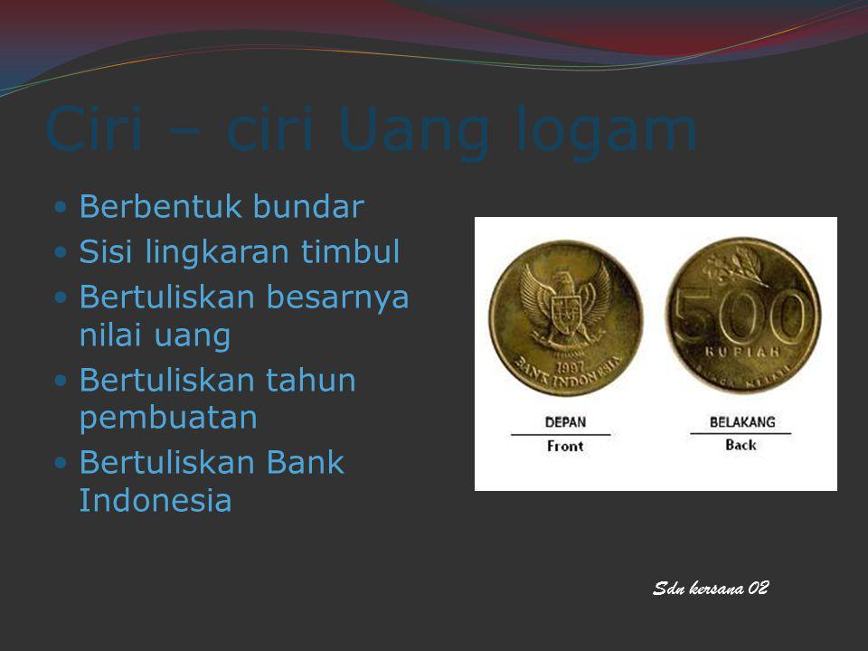 Ciri – ciri Uang logam Berbentuk bundar Sisi lingkaran timbul Bertuliskan besarnya nilai uang Bertuliskan tahun pembuatan Bertuliskan Bank Indonesia Sdn kersana 02