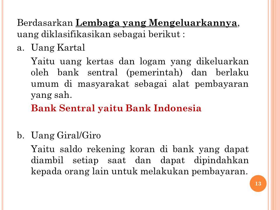 Berdasarkan Lembaga yang Mengeluarkannya, uang diklasifikasikan sebagai berikut : a.Uang Kartal Yaitu uang kertas dan logam yang dikeluarkan oleh bank sentral (pemerintah) dan berlaku umum di masyarakat sebagai alat pembayaran yang sah.