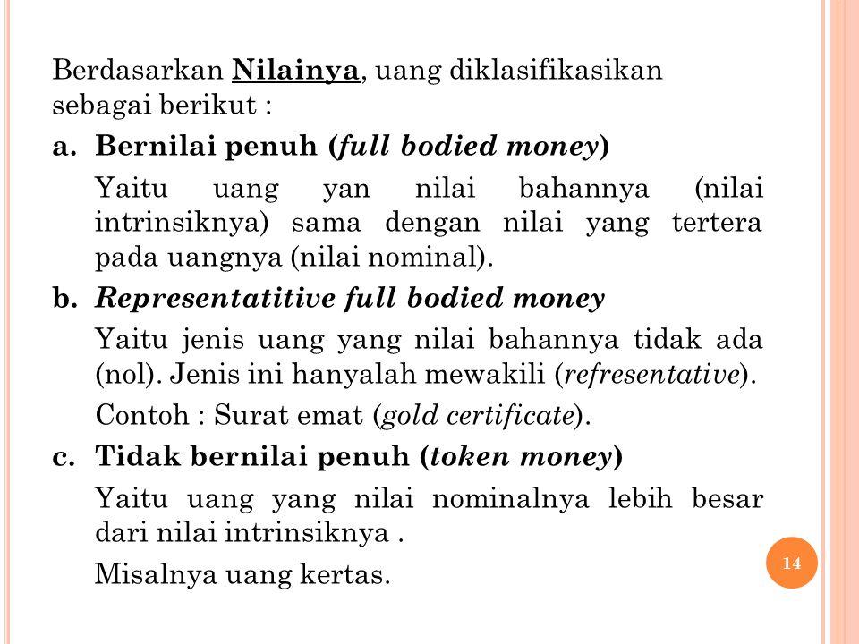 Berdasarkan Nilainya, uang diklasifikasikan sebagai berikut : a.Bernilai penuh ( full bodied money ) Yaitu uang yan nilai bahannya (nilai intrinsiknya) sama dengan nilai yang tertera pada uangnya (nilai nominal).