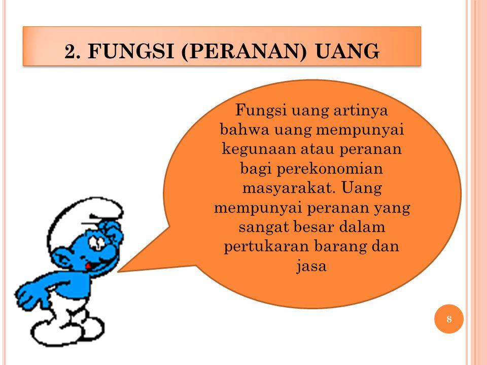 2. FUNGSI (PERANAN) UANG Fungsi uang artinya bahwa uang mempunyai kegunaan atau peranan bagi perekonomian masyarakat. Uang mempunyai peranan yang sang