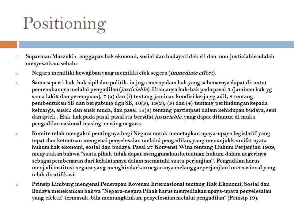 Positioning  Suparman Marzuki : anggapan hak ekonomi, sosial dan budaya tidak ril dan non justiciable adalah menyesatkan, sebab : 1. Negara memiliki