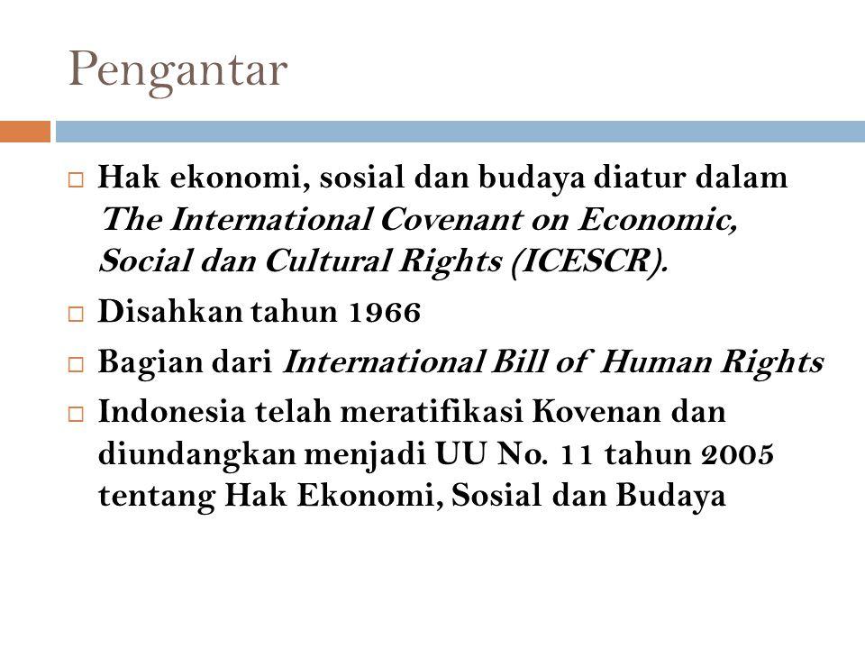 Pengantar  Hak ekonomi, sosial dan budaya diatur dalam The International Covenant on Economic, Social dan Cultural Rights (ICESCR).  Disahkan tahun