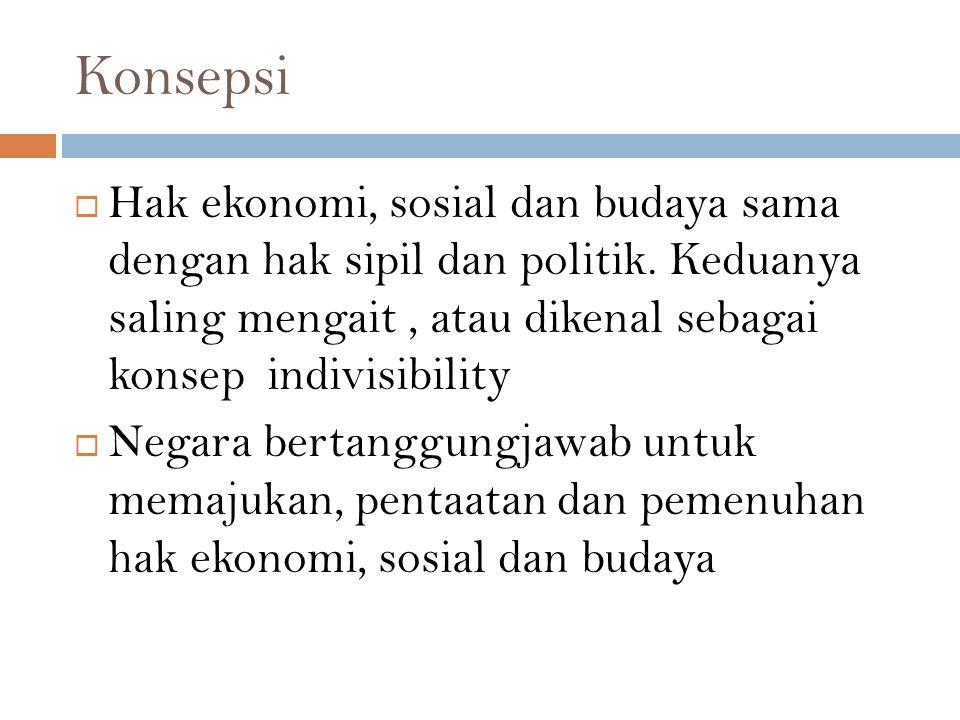 Konsepsi  Hak ekonomi, sosial dan budaya sama dengan hak sipil dan politik. Keduanya saling mengait, atau dikenal sebagai konsep indivisibility  Neg