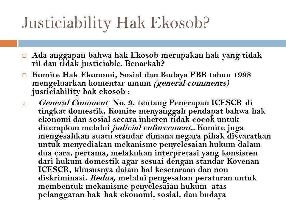 Justiciability Hak Ekosob?  Ada anggapan bahwa hak Ekosob merupakan hak yang tidak ril dan tidak justiciable. Benarkah?  Komite Hak Ekonomi, Sosial