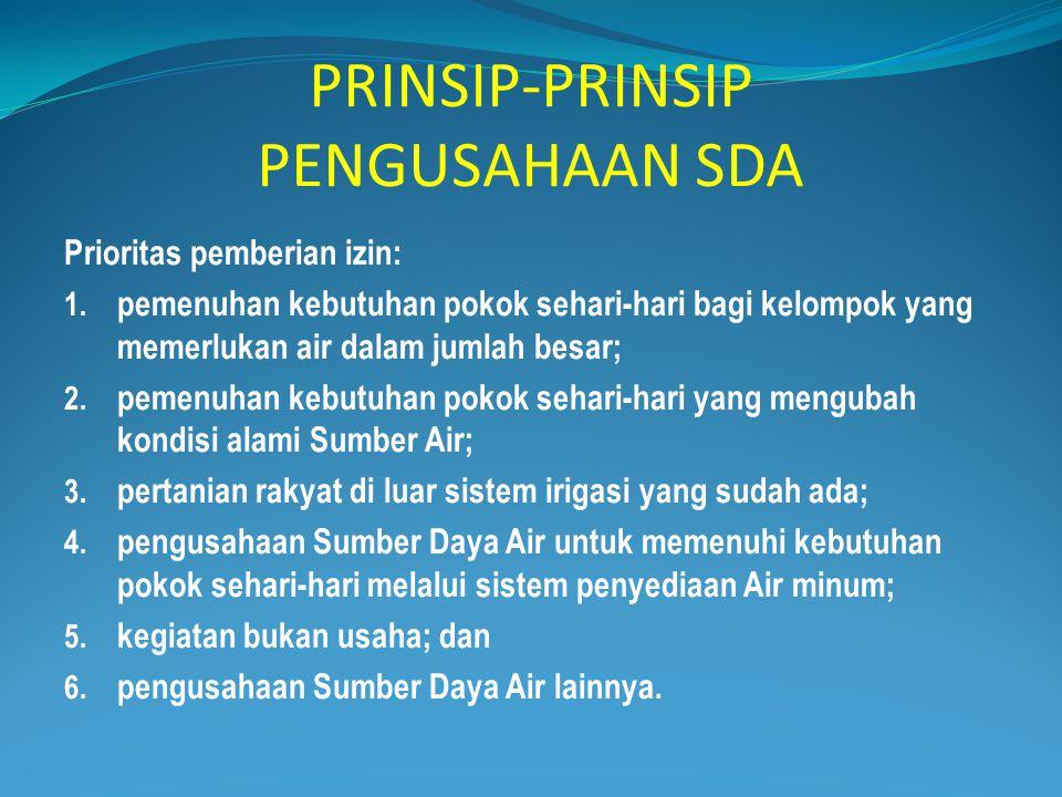 PRINSIP-PRINSIP PENGUSAHAAN SDA Prioritas pemberian izin: 1. pemenuhan kebutuhan pokok sehari-hari bagi kelompok yang memerlukan air dalam jumlah besa