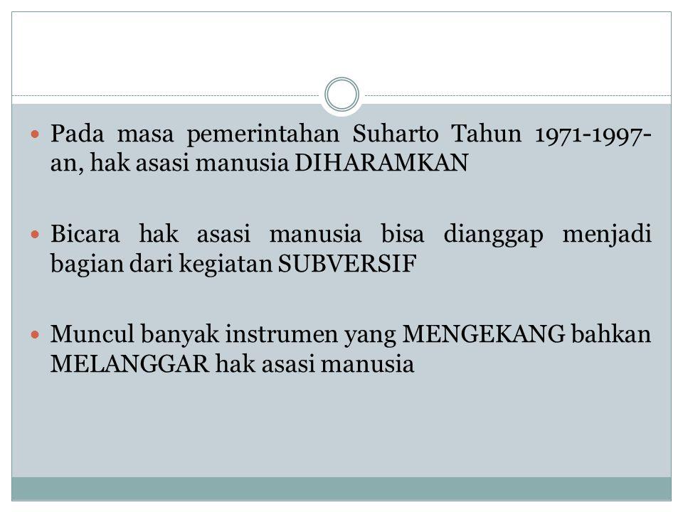 Pada masa pemerintahan Suharto Tahun 1971-1997- an, hak asasi manusia DIHARAMKAN Bicara hak asasi manusia bisa dianggap menjadi bagian dari kegiatan SUBVERSIF Muncul banyak instrumen yang MENGEKANG bahkan MELANGGAR hak asasi manusia
