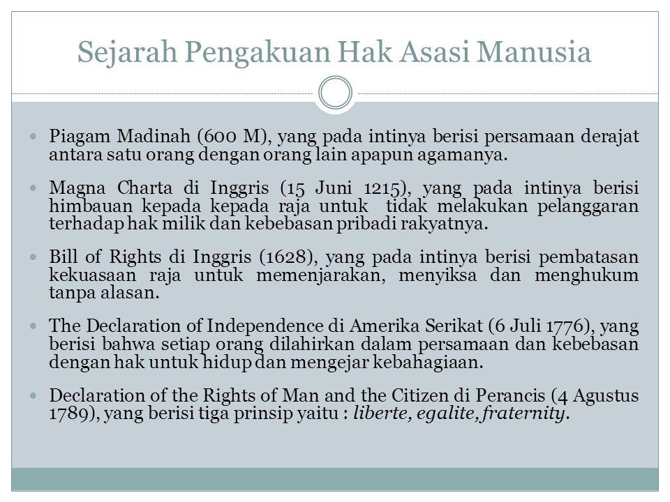 Sejarah Pengakuan Hak Asasi Manusia Piagam Madinah (600 M), yang pada intinya berisi persamaan derajat antara satu orang dengan orang lain apapun agamanya.