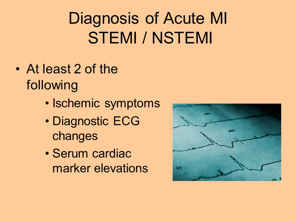 Diagnosis of Acute MI STEMI / NSTEMI At least 2 of the following Ischemic symptoms Diagnostic ECG changes Serum cardiac marker elevations