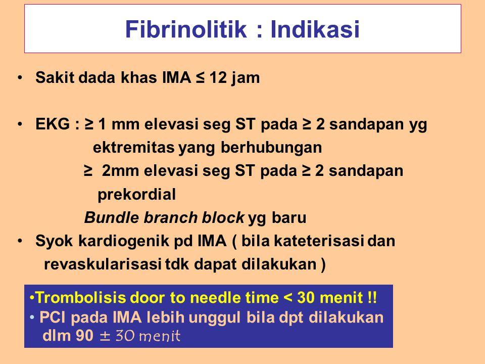 Fibrinolitik : Indikasi Sakit dada khas IMA ≤ 12 jam EKG : ≥ 1 mm elevasi seg ST pada ≥ 2 sandapan yg ektremitas yang berhubungan ≥ 2mm elevasi seg ST