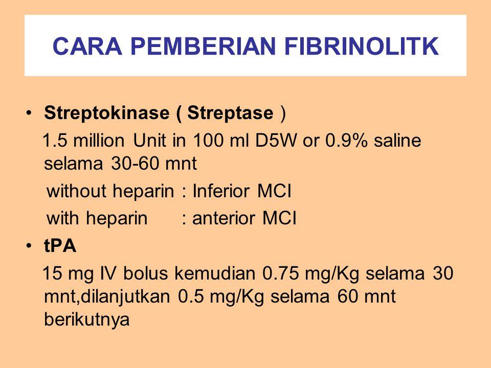 CARA PEMBERIAN FIBRINOLITK Streptokinase ( Streptase ) 1.5 million Unit in 100 ml D5W or 0.9% saline selama 30-60 mnt without heparin : Inferior MCI w