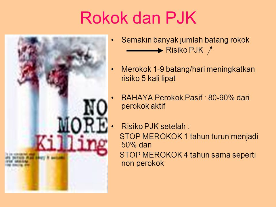 Rokok dan PJK Semakin banyak jumlah batang rokok Risiko PJK Merokok 1-9 batang/hari meningkatkan risiko 5 kali lipat BAHAYA Perokok Pasif : 80-90% dar