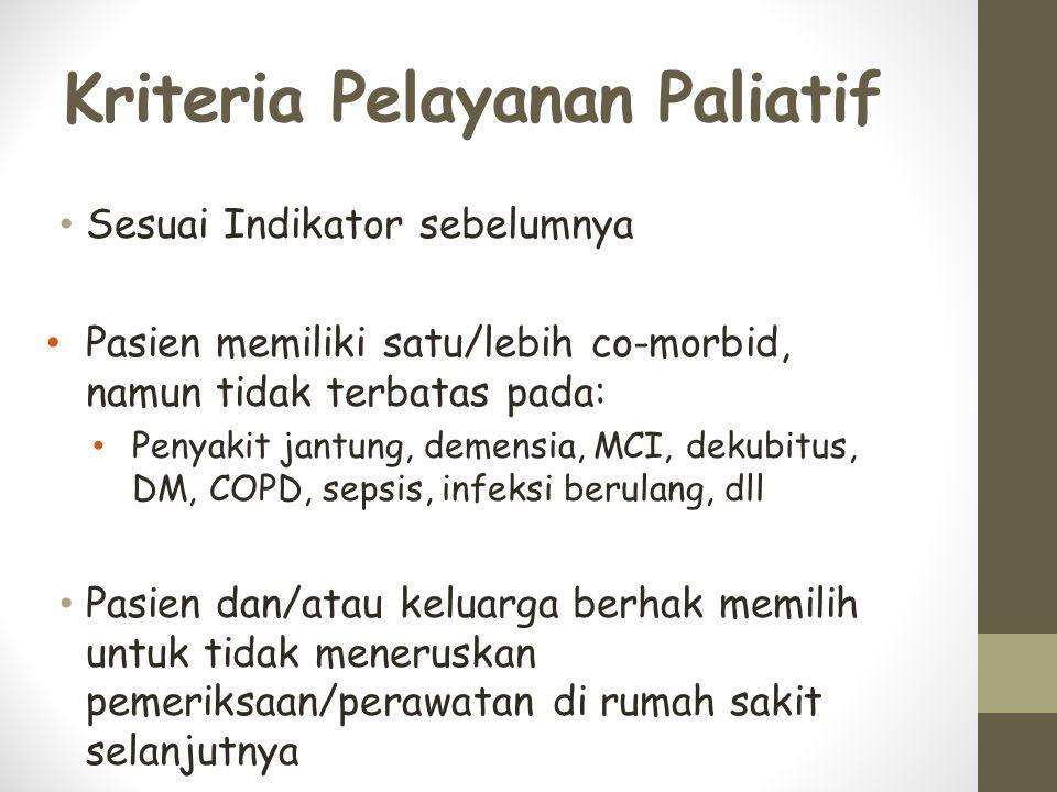Kriteria Pelayanan Paliatif Sesuai Indikator sebelumnya Pasien memiliki satu/lebih co-morbid, namun tidak terbatas pada: Penyakit jantung, demensia, MCI, dekubitus, DM, COPD, sepsis, infeksi berulang, dll Pasien dan/atau keluarga berhak memilih untuk tidak meneruskan pemeriksaan/perawatan di rumah sakit selanjutnya