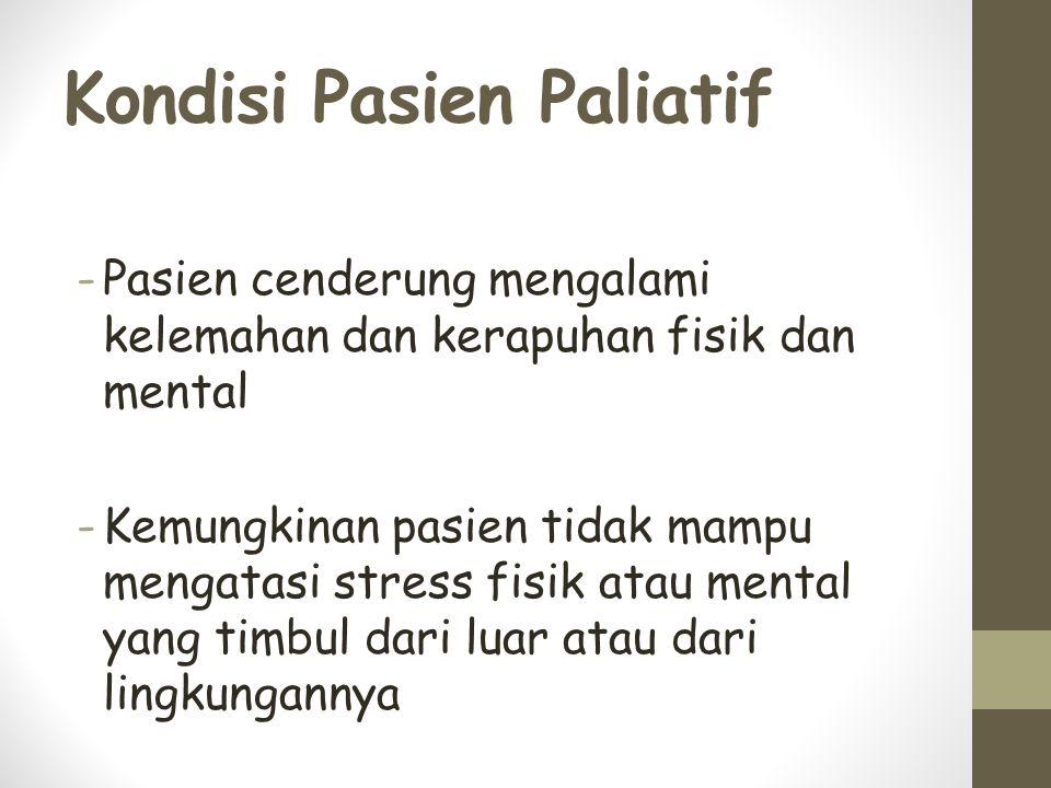 Kondisi Pasien Paliatif -Pasien cenderung mengalami kelemahan dan kerapuhan fisik dan mental -Kemungkinan pasien tidak mampu mengatasi stress fisik atau mental yang timbul dari luar atau dari lingkungannya