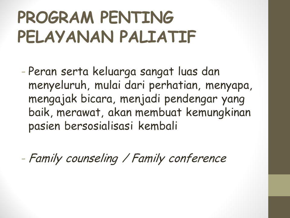 PROGRAM PENTING PELAYANAN PALIATIF -Peran serta keluarga sangat luas dan menyeluruh, mulai dari perhatian, menyapa, mengajak bicara, menjadi pendengar yang baik, merawat, akan membuat kemungkinan pasien bersosialisasi kembali -Family counseling / Family conference