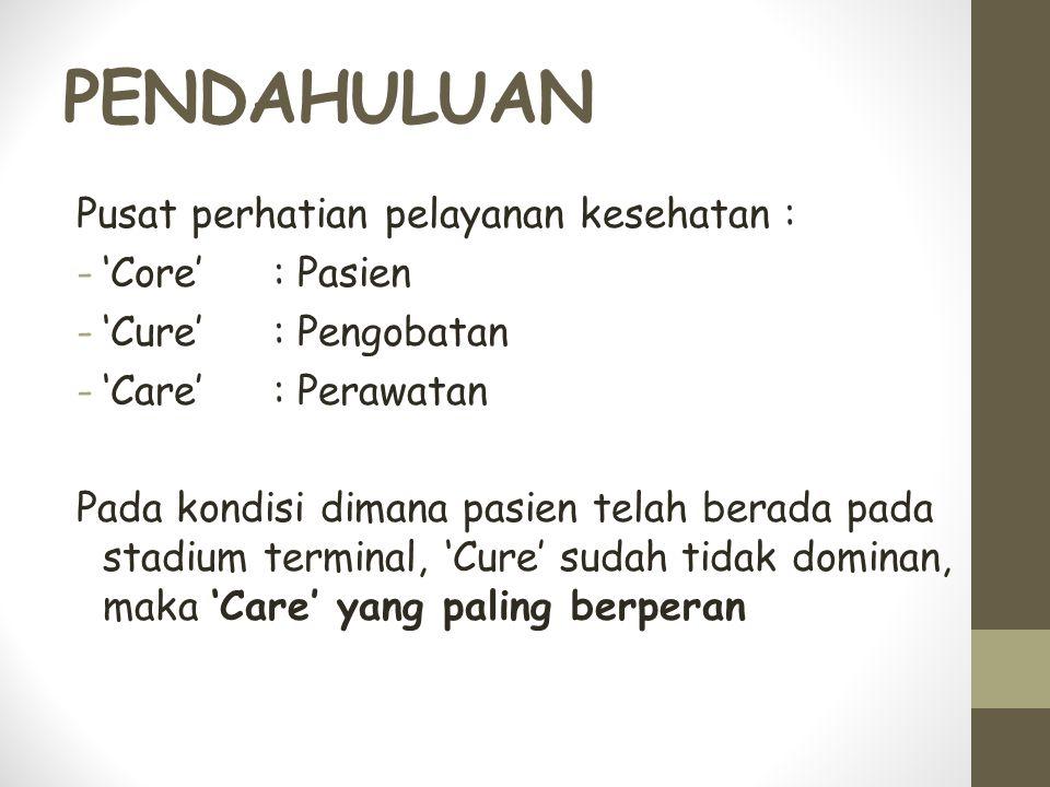 PENDAHULUAN Pusat perhatian pelayanan kesehatan : -'Core': Pasien -'Cure': Pengobatan -'Care': Perawatan Pada kondisi dimana pasien telah berada pada stadium terminal, 'Cure' sudah tidak dominan, maka 'Care' yang paling berperan