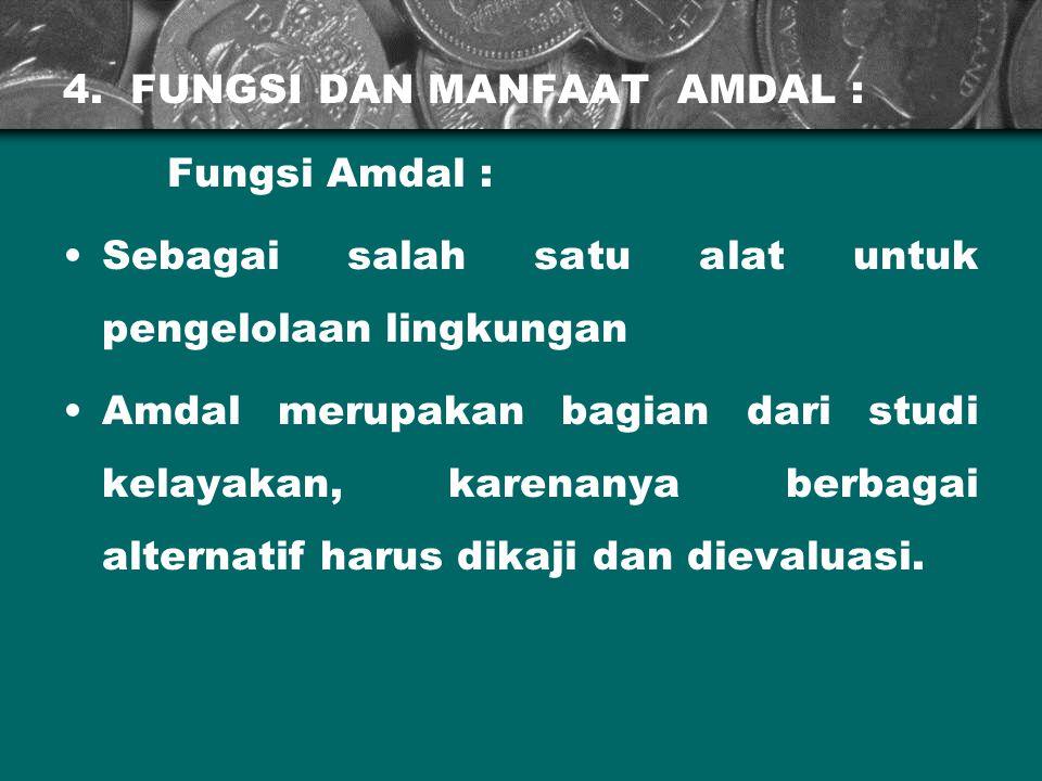4. FUNGSI DAN MANFAAT AMDAL : Fungsi Amdal : Sebagai salah satu alat untuk pengelolaan lingkungan Amdal merupakan bagian dari studi kelayakan, karenan