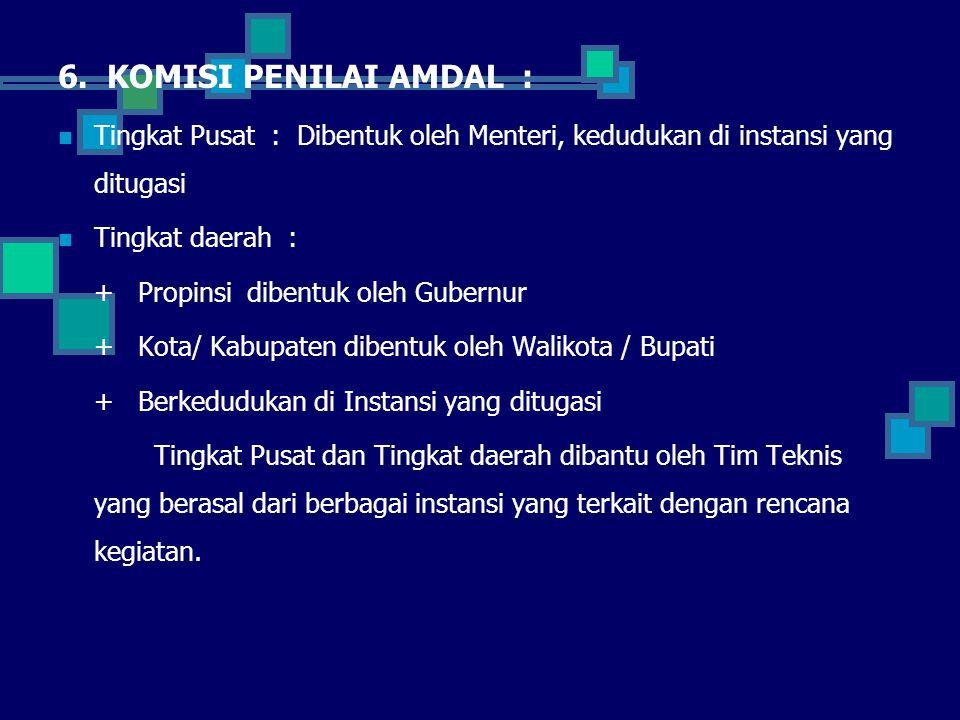 6. KOMISI PENILAI AMDAL : Tingkat Pusat : Dibentuk oleh Menteri, kedudukan di instansi yang ditugasi Tingkat daerah : + Propinsi dibentuk oleh Gubernu