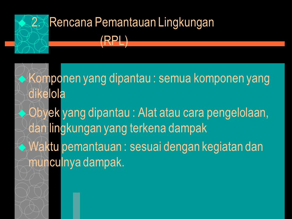  2. Rencana Pemantauan Lingkungan (RPL)  Komponen yang dipantau : semua komponen yang dikelola  Obyek yang dipantau : Alat atau cara pengelolaan, d