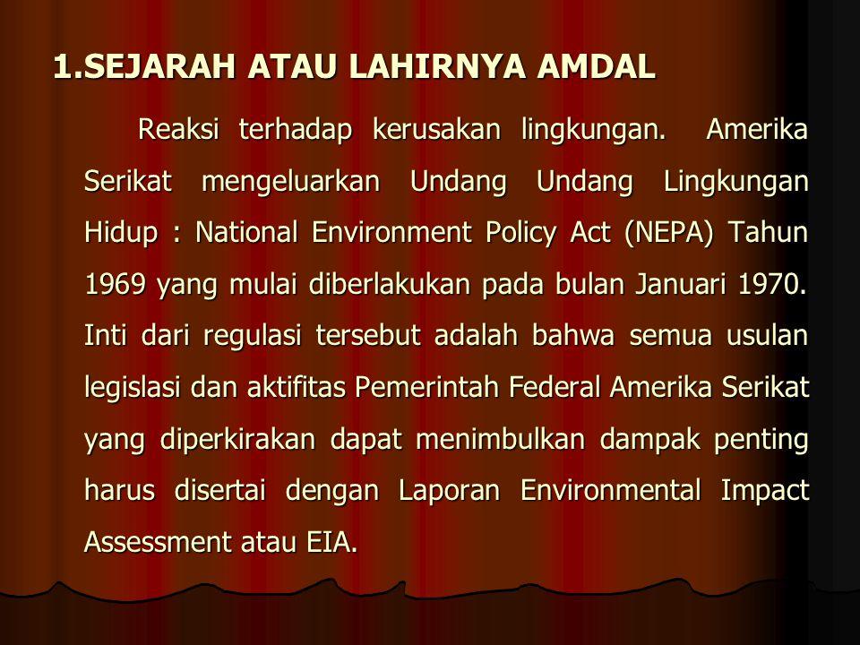 1.SEJARAH ATAU LAHIRNYA AMDAL Reaksi terhadap kerusakan lingkungan. Amerika Serikat mengeluarkan Undang Undang Lingkungan Hidup : National Environment