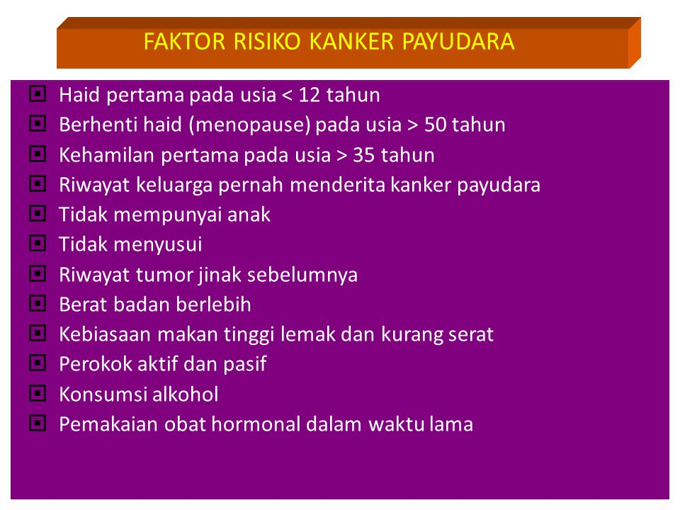  Haid pertama pada usia < 12 tahun  Berhenti haid (menopause) pada usia > 50 tahun  Kehamilan pertama pada usia > 35 tahun  Riwayat keluarga perna