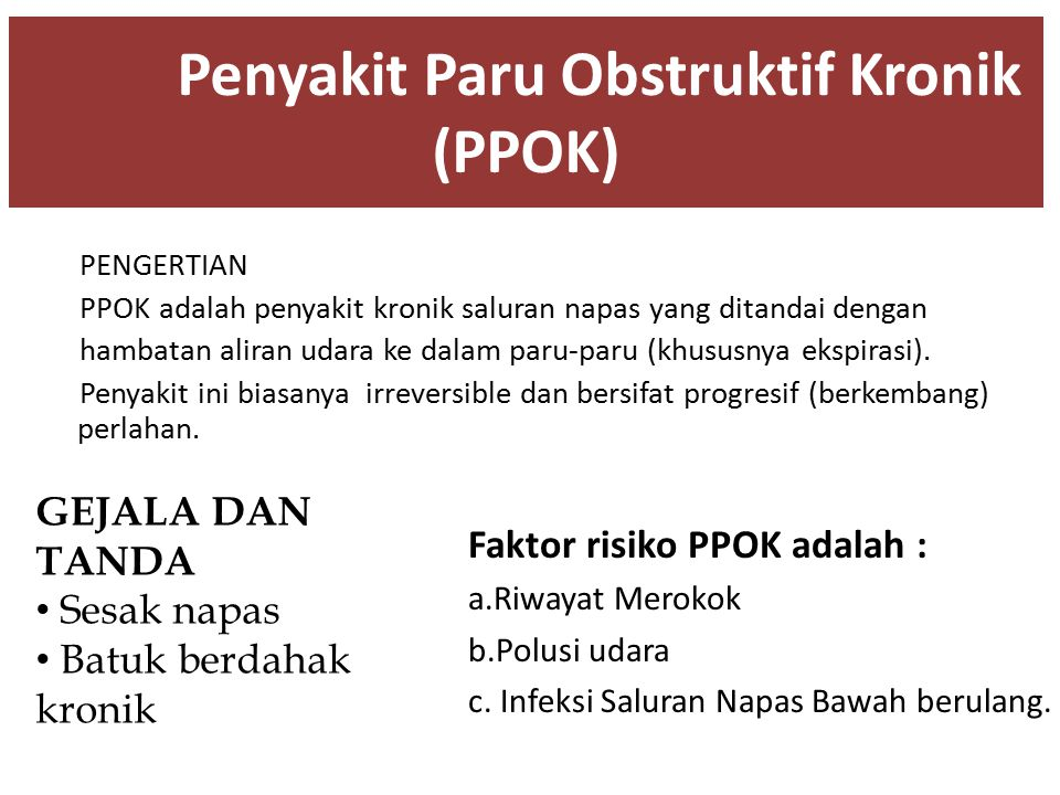 Penyakit Paru Obstruktif Kronik (PPOK) PENGERTIAN PPOK adalah penyakit kronik saluran napas yang ditandai dengan hambatan aliran udara ke dalam paru-p