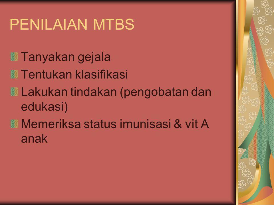 PENILAIAN MTBS Tanyakan gejala Tentukan klasifikasi Lakukan tindakan (pengobatan dan edukasi) Memeriksa status imunisasi & vit A anak