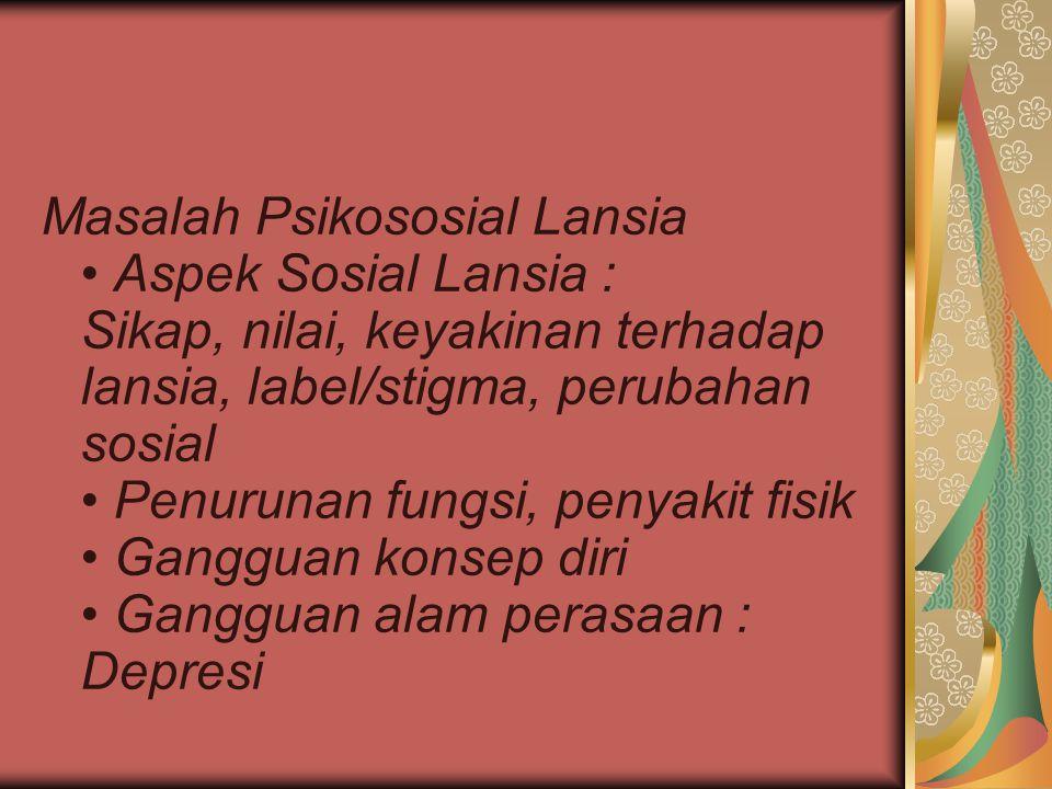Masalah Psikososial Lansia Aspek Sosial Lansia : Sikap, nilai, keyakinan terhadap lansia, label/stigma, perubahan sosial Penurunan fungsi, penyakit fi