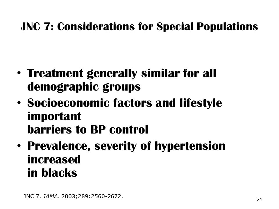 JNC 7: Considerations for Special Populations Treatment generally similar for all demographic groups Socioeconomic factors and lifestyle important barriers to BP control Prevalence, severity of hypertension increased in blacks 21 JNC 7.