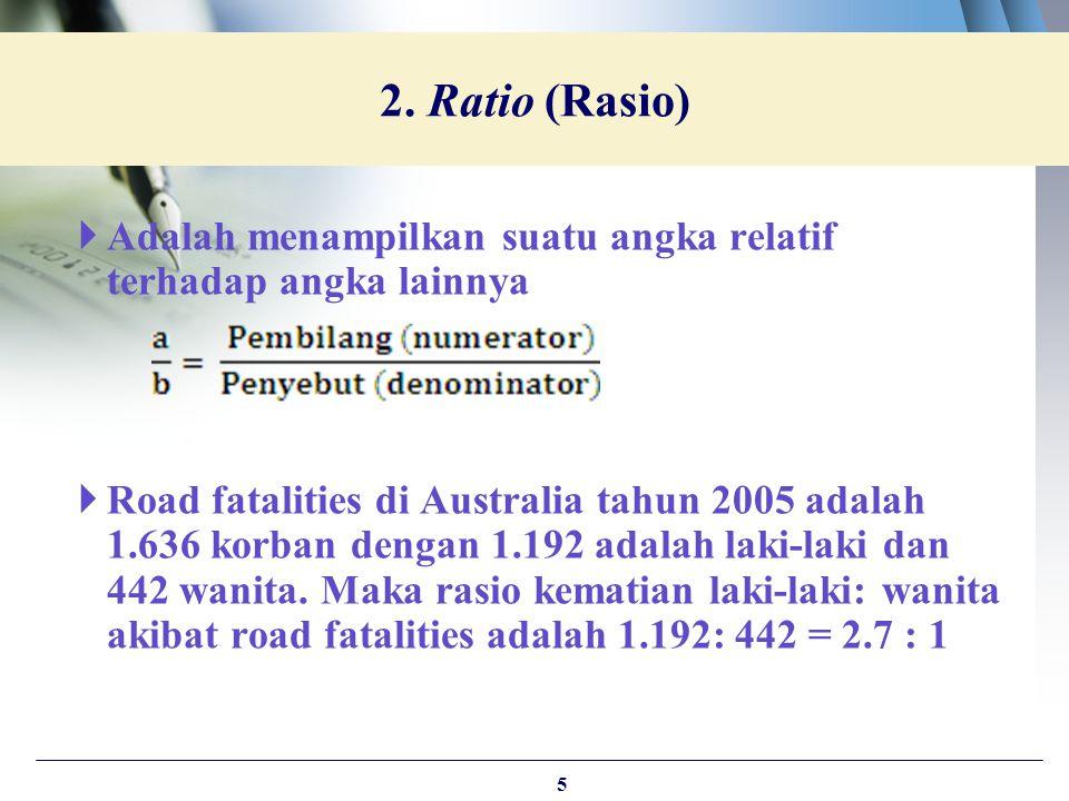  Adalah menampilkan suatu angka relatif terhadap angka lainnya  Road fatalities di Australia tahun 2005 adalah 1.636 korban dengan 1.192 adalah laki
