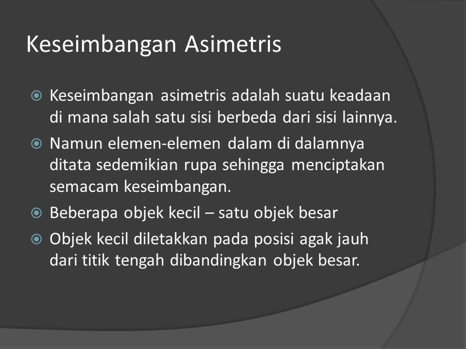 Keseimbangan Asimetris  Keseimbangan asimetris adalah suatu keadaan di mana salah satu sisi berbeda dari sisi lainnya.  Namun elemen-elemen dalam di