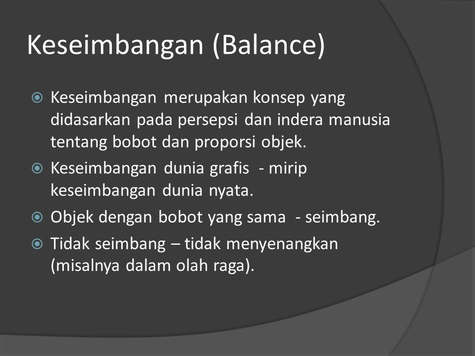 Keseimbangan (Balance)  Keseimbangan merupakan konsep yang didasarkan pada persepsi dan indera manusia tentang bobot dan proporsi objek.  Keseimbang