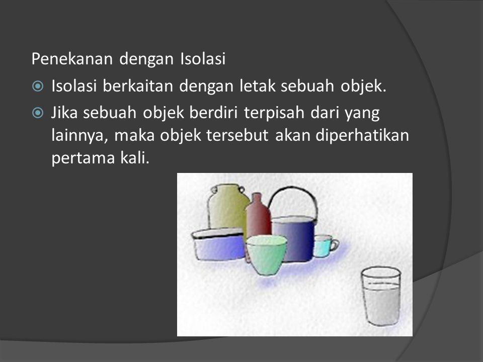 Penekanan dengan Isolasi  Isolasi berkaitan dengan letak sebuah objek.  Jika sebuah objek berdiri terpisah dari yang lainnya, maka objek tersebut ak