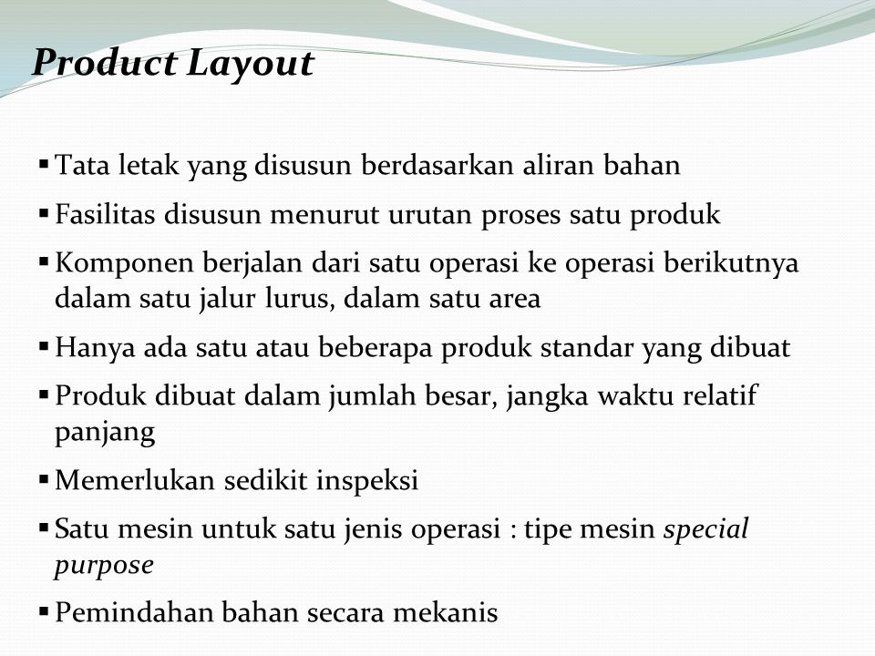 Product Layout  Tata letak yang disusun berdasarkan aliran bahan  Fasilitas disusun menurut urutan proses satu produk  Komponen berjalan dari satu