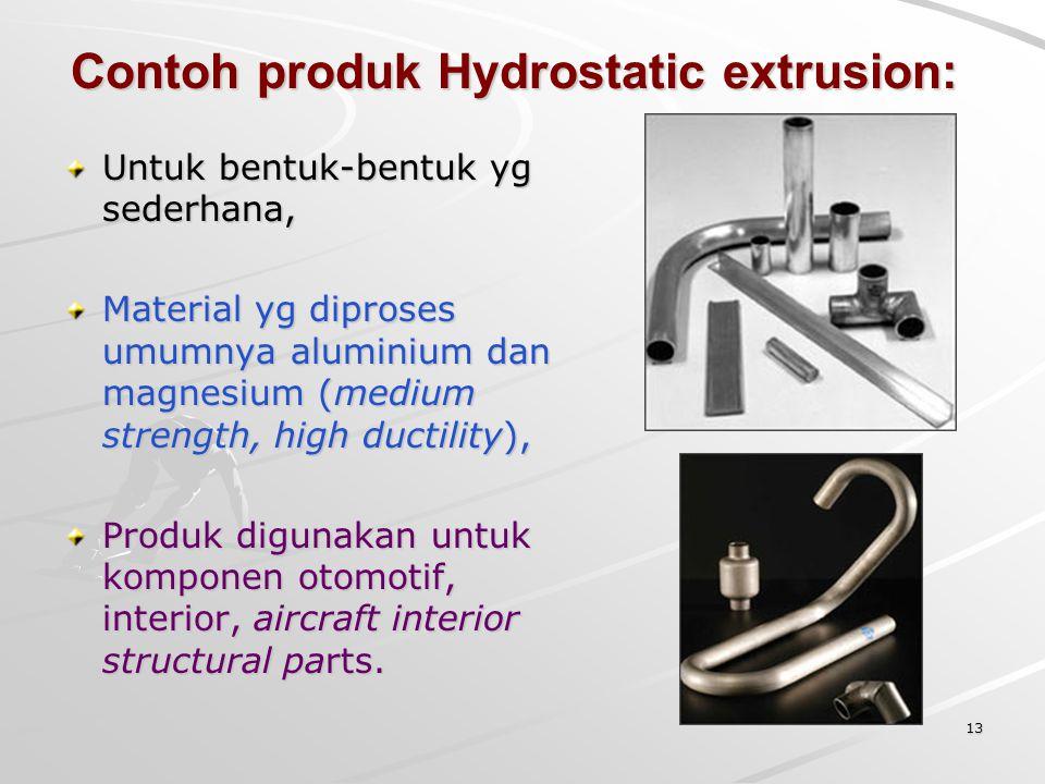 Contoh produk Hydrostatic extrusion: Untuk bentuk-bentuk yg sederhana, Material yg diproses umumnya aluminium dan magnesium (medium strength, high duc