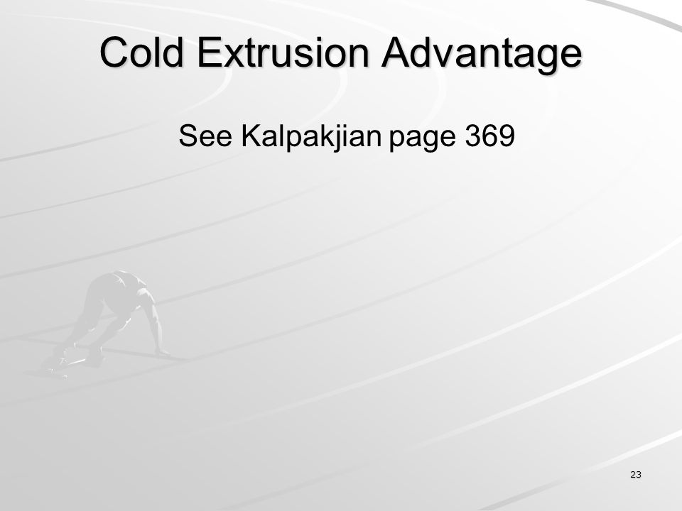 23 Cold Extrusion Advantage See Kalpakjian page 369