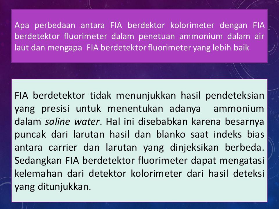 Apa perbedaan antara FIA berdektor kolorimeter dengan FIA berdetektor fluorimeter dalam penetuan ammonium dalam air laut dan mengapa FIA berdetektor fluorimeter yang lebih baik FIA berdetektor tidak menunjukkan hasil pendeteksian yang presisi untuk menentukan adanya ammonium dalam saline water.