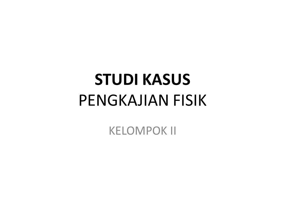 STUDI KASUS PENGKAJIAN FISIK KELOMPOK II