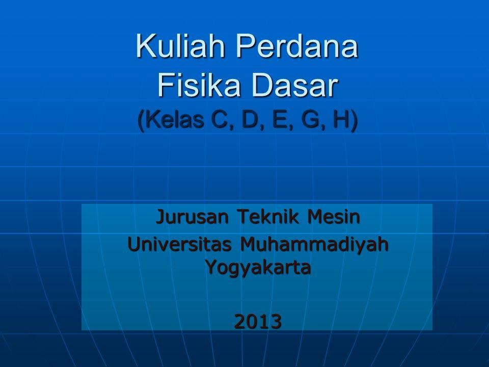 Kuliah Perdana Fisika Dasar (Kelas C, D, E, G, H) Jurusan Teknik Mesin Universitas Muhammadiyah Yogyakarta 2013