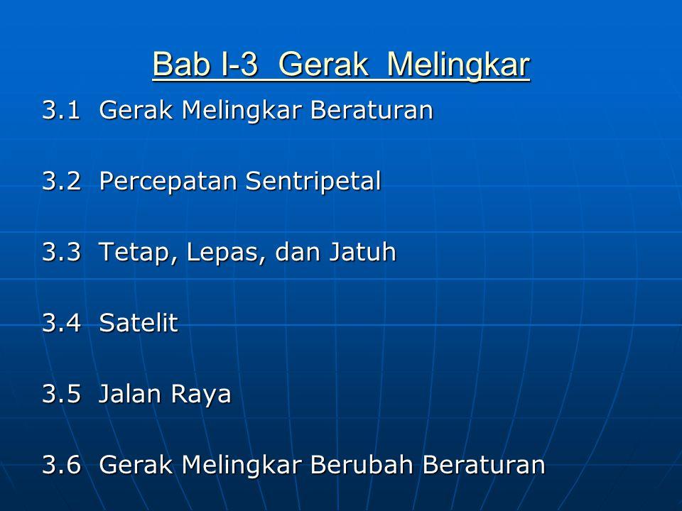 Bab I-3 Gerak Melingkar Bab I-3 Gerak Melingkar 3.1 Gerak Melingkar Beraturan 3.2 Percepatan Sentripetal 3.3 Tetap, Lepas, dan Jatuh 3.4 Satelit 3.5 J