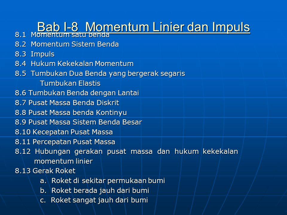 Bab I-8 Momentum Linier dan Impuls Bab I-8 Momentum Linier dan Impuls 8.1 Momentum satu benda 8.2 Momentum Sistem Benda 8.3 Impuls 8.4 Hukum Kekekalan