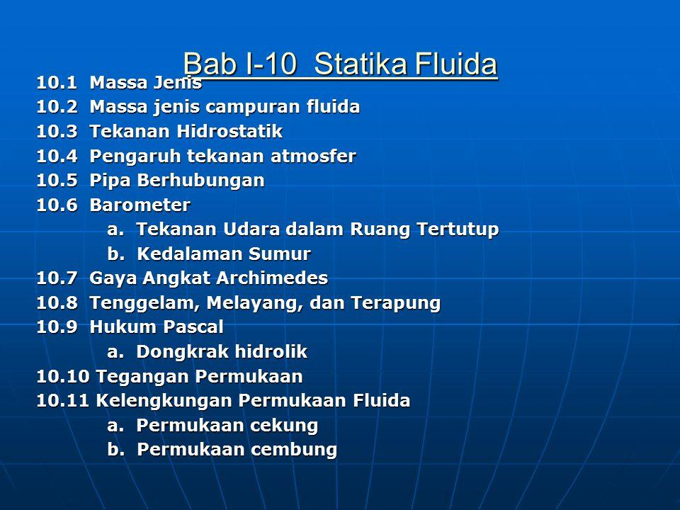 Bab I-10 Statika Fluida Bab I-10 Statika Fluida 10.1 Massa Jenis 10.2 Massa jenis campuran fluida 10.3 Tekanan Hidrostatik 10.4 Pengaruh tekanan atmosfer 10.5 Pipa Berhubungan 10.6 Barometer a.