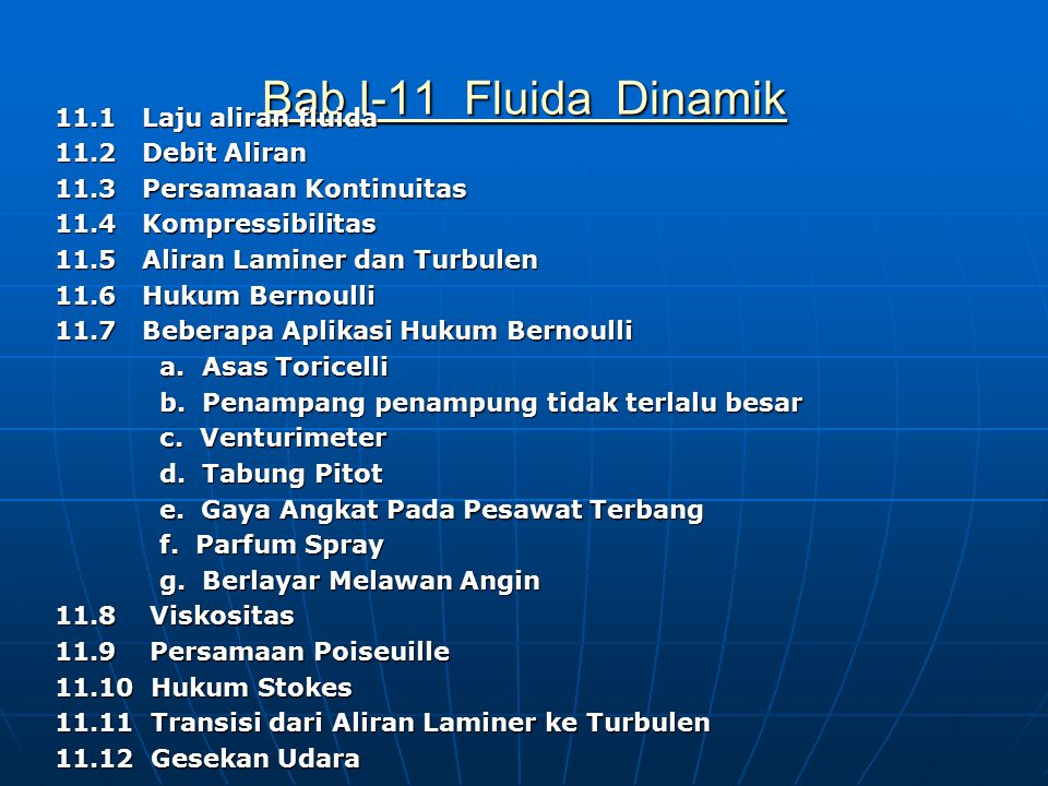 Bab I-11 Fluida Dinamik Bab I-11 Fluida Dinamik 11.1 Laju aliran fluida 11.2 Debit Aliran 11.3 Persamaan Kontinuitas 11.4 Kompressibilitas 11.5 Aliran Laminer dan Turbulen 11.6 Hukum Bernoulli 11.7 Beberapa Aplikasi Hukum Bernoulli a.