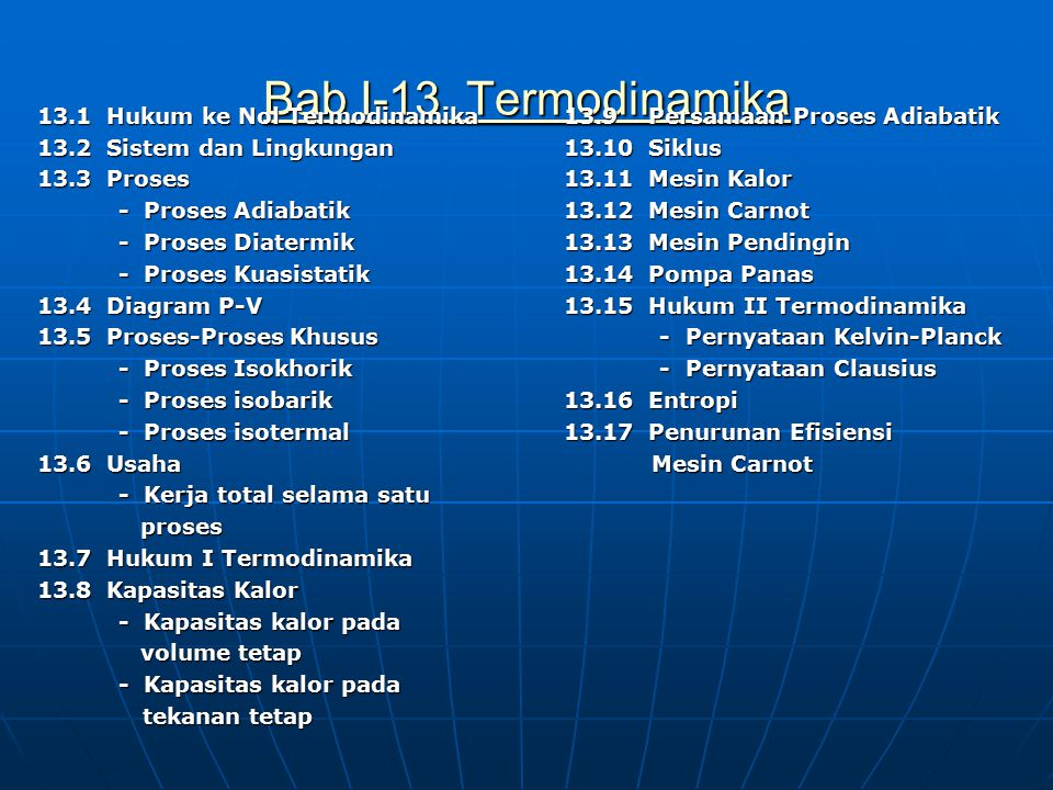 Bab I-13 Termodinamika Bab I-13 Termodinamika 13.1 Hukum ke Nol Termodinamika 13.2 Sistem dan Lingkungan 13.3 Proses - Proses Adiabatik - Proses Adiabatik - Proses Diatermik - Proses Diatermik - Proses Kuasistatik - Proses Kuasistatik 13.4 Diagram P-V 13.5 Proses-Proses Khusus - Proses Isokhorik - Proses Isokhorik - Proses isobarik - Proses isobarik - Proses isotermal - Proses isotermal 13.6 Usaha - Kerja total selama satu - Kerja total selama satu proses proses 13.7 Hukum I Termodinamika 13.8 Kapasitas Kalor - Kapasitas kalor pada - Kapasitas kalor pada volume tetap volume tetap - Kapasitas kalor pada - Kapasitas kalor pada tekanan tetap tekanan tetap 13.9 Persamaan Proses Adiabatik 13.10 Siklus 13.11 Mesin Kalor 13.12 Mesin Carnot 13.13 Mesin Pendingin 13.14 Pompa Panas 13.15 Hukum II Termodinamika - Pernyataan Kelvin-Planck - Pernyataan Kelvin-Planck - Pernyataan Clausius - Pernyataan Clausius 13.16 Entropi 13.17 Penurunan Efisiensi Mesin Carnot Mesin Carnot
