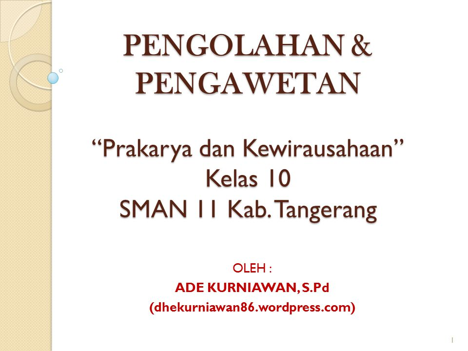 "PENGOLAHAN & PENGAWETAN ""Prakarya dan Kewirausahaan"" Kelas 10 SMAN 11 Kab. Tangerang OLEH : ADE KURNIAWAN, S.Pd (dhekurniawan86.wordpress.com) 1"