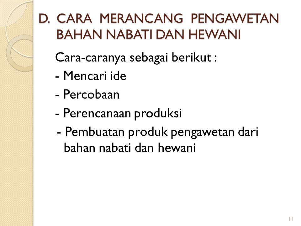 D. CARA MERANCANG PENGAWETAN BAHAN NABATI DAN HEWANI Cara-caranya sebagai berikut : - Mencari ide - Percobaan - Perencanaan produksi - Pembuatan produ